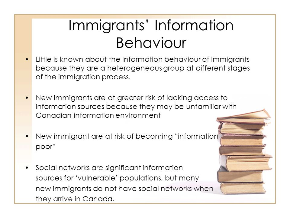 Immigrants Information Behaviour Little is known about the information behaviour of immigrants because they are a heterogeneous group at different stages of the immigration process.