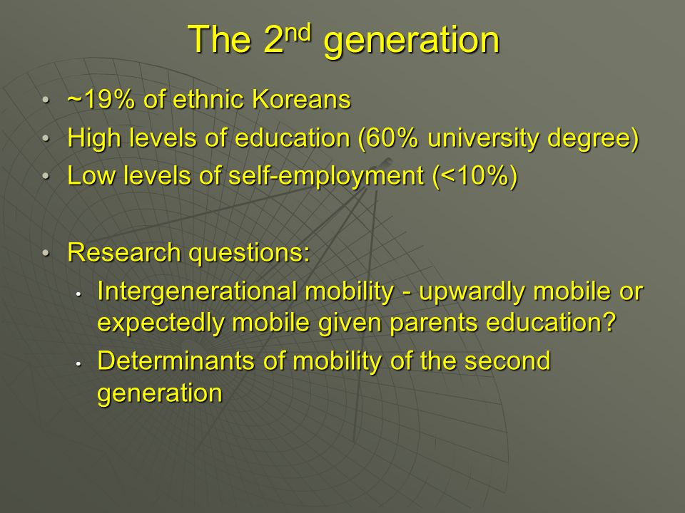 The 2 nd generation ~19% of ethnic Koreans ~19% of ethnic Koreans High levels of education (60% university degree) High levels of education (60% university degree) Low levels of self-employment (<10%) Low levels of self-employment (<10%) Research questions: Research questions: Intergenerational mobility - upwardly mobile or expectedly mobile given parents education.