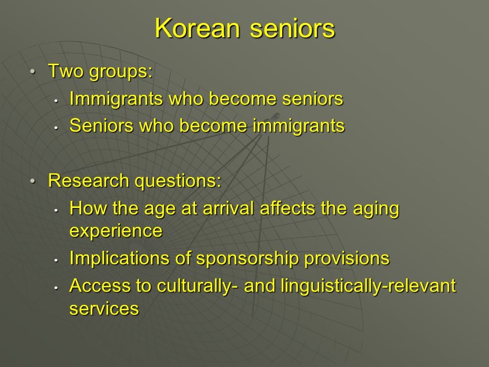 Korean seniors Two groups: Two groups: Immigrants who become seniors Immigrants who become seniors Seniors who become immigrants Seniors who become immigrants Research questions: Research questions: How the age at arrival affects the aging experience How the age at arrival affects the aging experience Implications of sponsorship provisions Implications of sponsorship provisions Access to culturally- and linguistically-relevant services Access to culturally- and linguistically-relevant services