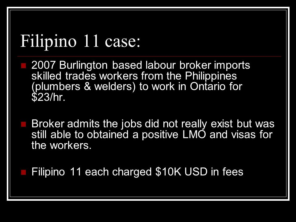 Filipino 11 case: 2007 Burlington based labour broker imports skilled trades workers from the Philippines (plumbers & welders) to work in Ontario for $23/hr.