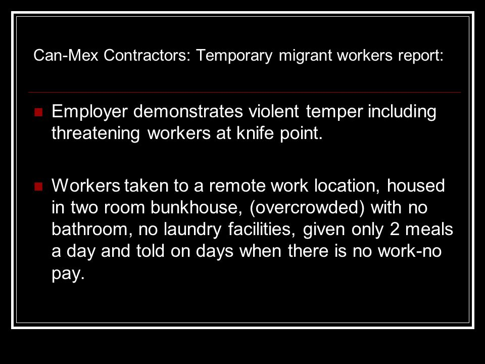 Can-Mex Contractors: Temporary migrant workers report: Employer demonstrates violent temper including threatening workers at knife point.
