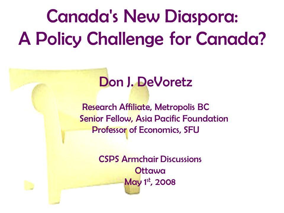 Canada's New Diaspora: A Policy Challenge for Canada? Don J. DeVoretz Research Affiliate, Metropolis BC Senior Fellow, Asia Pacific Foundation Profess