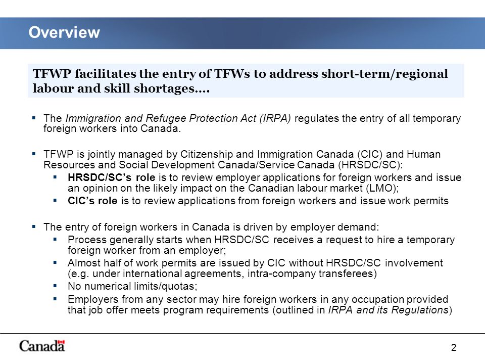 2 Overview The Immigration and Refugee Protection Act (IRPA) regulates the entry of all temporary foreign workers into Canada.