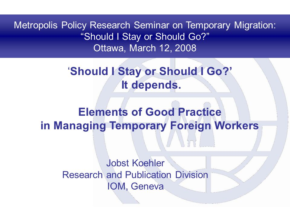 Metropolis Policy Research Seminar on Temporary Migration: Should I Stay or Should Go? Ottawa, March 12, 2008 Should I Stay or Should I Go? It depends