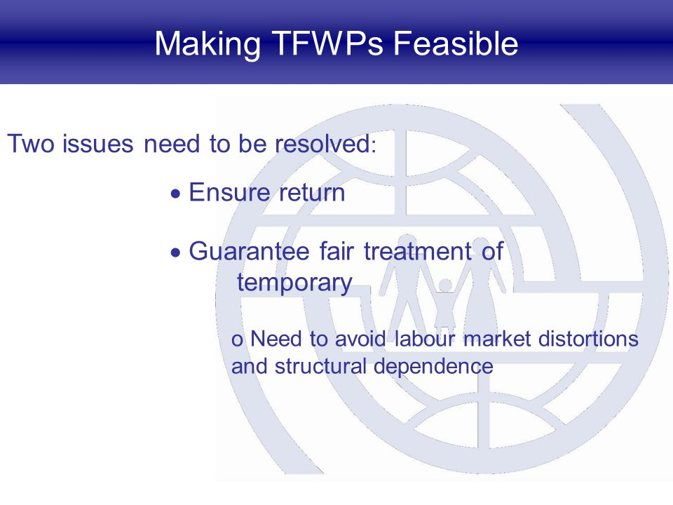 Making TFWPs Feasible Two issues need to be resolved : Ensure return Guarantee fair treatment of temporary o Need to avoid labour market distortions and structural dependence