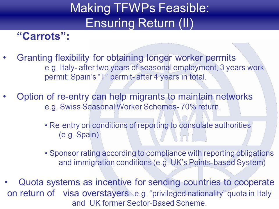 Making TFWPs Feasible: Ensuring Return (II) Carrots: Granting flexibility for obtaining longer worker permits e.g. Italy- after two years of seasonal