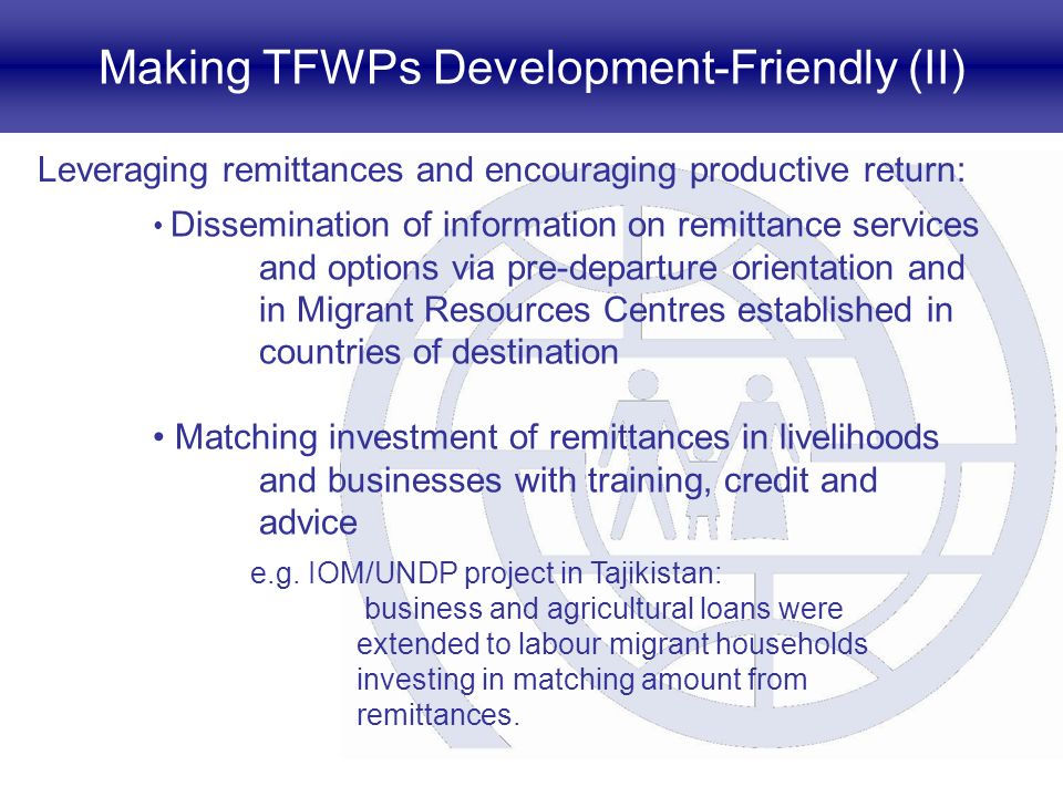 Making TFWPs Development-Friendly (II) Leveraging remittances and encouraging productive return: Dissemination of information on remittance services and options via pre-departure orientation and in Migrant Resources Centres established in countries of destination Matching investment of remittances in livelihoods and businesses with training, credit and advice e.g.