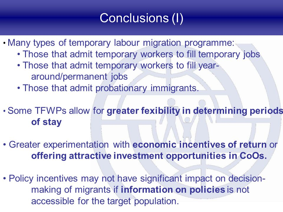 Conclusions (I) Many types of temporary labour migration programme: Those that admit temporary workers to fill temporary jobs Those that admit tempora