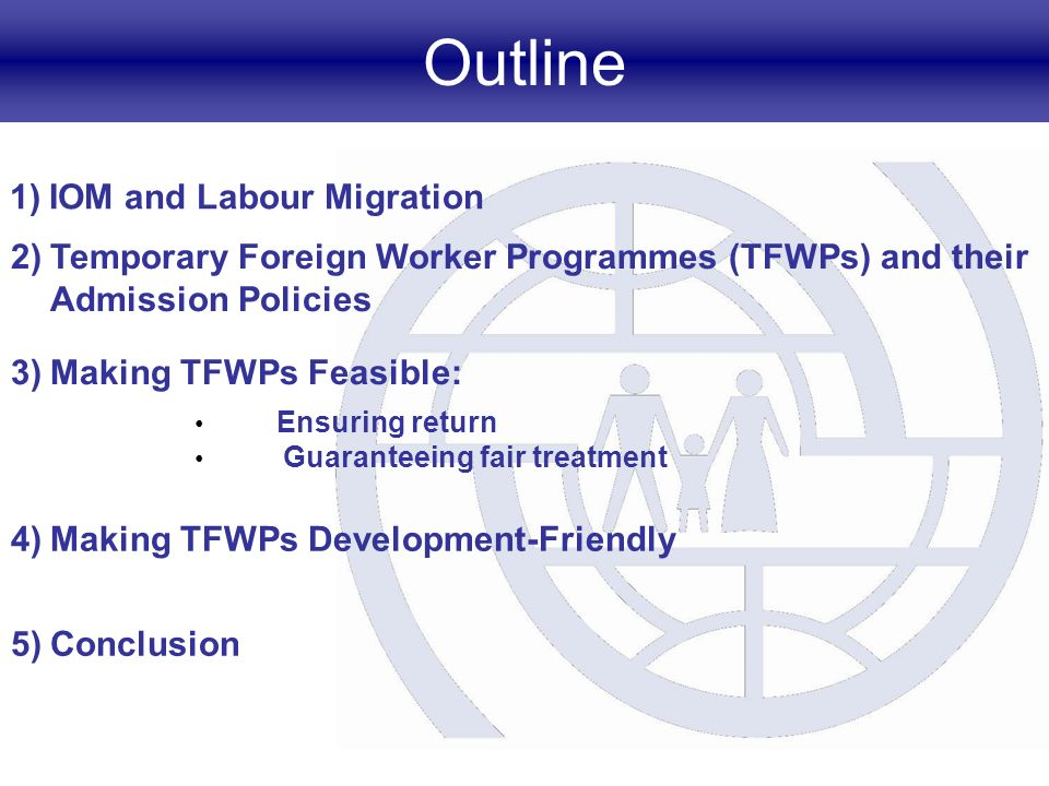Outline 1)IOM and Labour Migration 2)Temporary Foreign Worker Programmes (TFWPs) and their Admission Policies 3)Making TFWPs Feasible: 4)Making TFWPs Development-Friendly 5)Conclusion Ensuring return Guaranteeing fair treatment