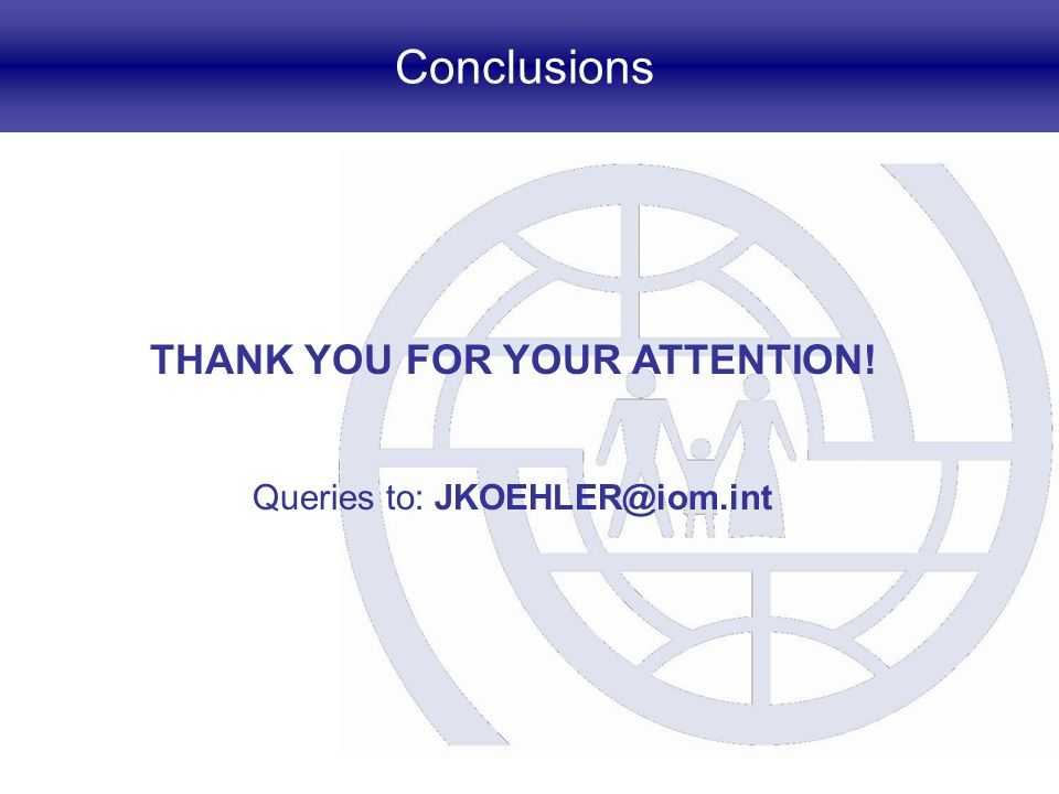 Conclusions THANK YOU FOR YOUR ATTENTION! Queries to: JKOEHLER@iom.int