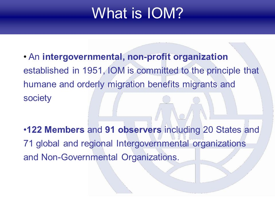 What is IOM? An intergovernmental, non-profit organization established in 1951, IOM is committed to the principle that humane and orderly migration be