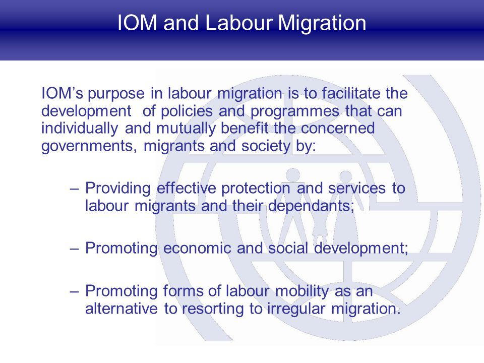 IOMs purpose in labour migration is to facilitate the development of policies and programmes that can individually and mutually benefit the concerned governments, migrants and society by: –Providing effective protection and services to labour migrants and their dependants; –Promoting economic and social development; –Promoting forms of labour mobility as an alternative to resorting to irregular migration.