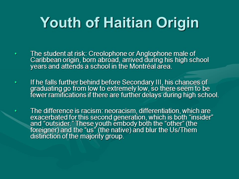 Youth of Haitian Origin The student at risk: Creolophone or Anglophone male of Caribbean origin, born abroad, arrived during his high school years and attends a school in the Montréal area.The student at risk: Creolophone or Anglophone male of Caribbean origin, born abroad, arrived during his high school years and attends a school in the Montréal area.