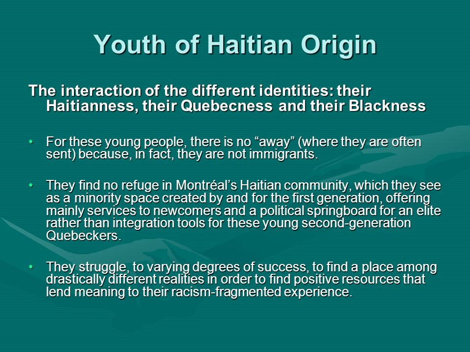 Youth of Haitian Origin The interaction of the different identities: their Haitianness, their Quebecness and their Blackness For these young people, t