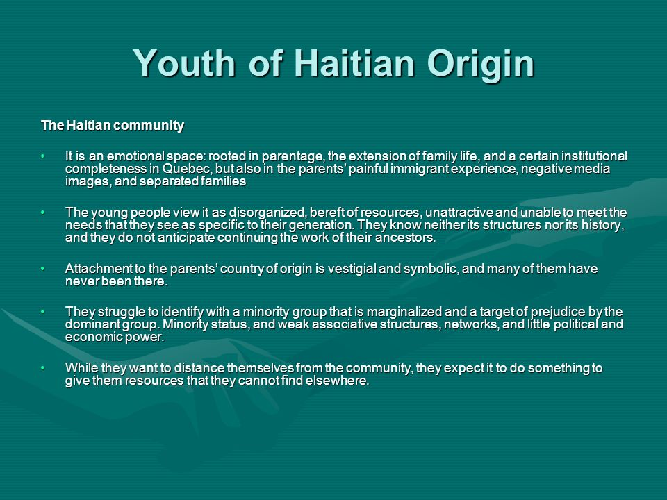 Youth of Haitian Origin The Haitian community It is an emotional space: rooted in parentage, the extension of family life, and a certain institutional completeness in Quebec, but also in the parents painful immigrant experience, negative media images, and separated familiesIt is an emotional space: rooted in parentage, the extension of family life, and a certain institutional completeness in Quebec, but also in the parents painful immigrant experience, negative media images, and separated families The young people view it as disorganized, bereft of resources, unattractive and unable to meet the needs that they see as specific to their generation.