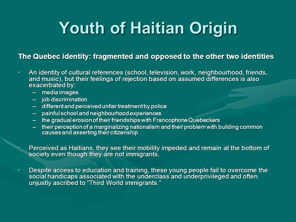 Youth of Haitian Origin The Quebec identity: fragmented and opposed to the other two identities An identity of cultural references (school, television, work, neighbourhood, friends, and music), but their feelings of rejection based on assumed differences is also exacerbated by:An identity of cultural references (school, television, work, neighbourhood, friends, and music), but their feelings of rejection based on assumed differences is also exacerbated by: –media images –job discrimination –different and perceived unfair treatment by police –painful school and neighbourhood experiences –the gradual erosion of their friendships with Francophone Quebeckers –their perception of a marginalizing nationalism and their problem with building common causes and asserting their citizenship Perceived as Haitians, they see their mobility impeded and remain at the bottom of society even though they are not immigrants.Perceived as Haitians, they see their mobility impeded and remain at the bottom of society even though they are not immigrants.