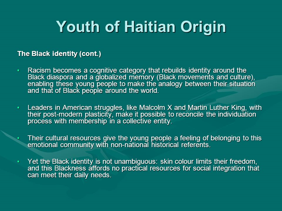 Youth of Haitian Origin The Black identity (cont.) Racism becomes a cognitive category that rebuilds identity around the Black diaspora and a globalized memory (Black movements and culture), enabling these young people to make the analogy between their situation and that of Black people around the world.Racism becomes a cognitive category that rebuilds identity around the Black diaspora and a globalized memory (Black movements and culture), enabling these young people to make the analogy between their situation and that of Black people around the world.