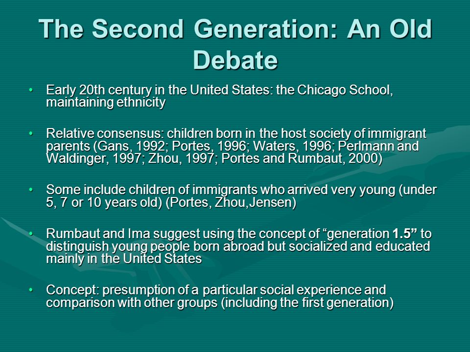 The Second Generation: An Old Debate Early 20th century in the United States: the Chicago School, maintaining ethnicityEarly 20th century in the United States: the Chicago School, maintaining ethnicity Relative consensus: children born in the host society of immigrant parents (Gans, 1992; Portes, 1996; Waters, 1996; Perlmann and Waldinger, 1997; Zhou, 1997; Portes and Rumbaut, 2000)Relative consensus: children born in the host society of immigrant parents (Gans, 1992; Portes, 1996; Waters, 1996; Perlmann and Waldinger, 1997; Zhou, 1997; Portes and Rumbaut, 2000) Some include children of immigrants who arrived very young (under 5, 7 or 10 years old) (Portes, Zhou,Jensen)Some include children of immigrants who arrived very young (under 5, 7 or 10 years old) (Portes, Zhou,Jensen) Rumbaut and Ima suggest using the concept of generation 1.5 to distinguish young people born abroad but socialized and educated mainly in the United StatesRumbaut and Ima suggest using the concept of generation 1.5 to distinguish young people born abroad but socialized and educated mainly in the United States Concept: presumption of a particular social experience and comparison with other groups (including the first generation)Concept: presumption of a particular social experience and comparison with other groups (including the first generation)
