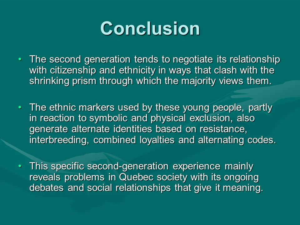 Conclusion The second generation tends to negotiate its relationship with citizenship and ethnicity in ways that clash with the shrinking prism through which the majority views them.The second generation tends to negotiate its relationship with citizenship and ethnicity in ways that clash with the shrinking prism through which the majority views them.