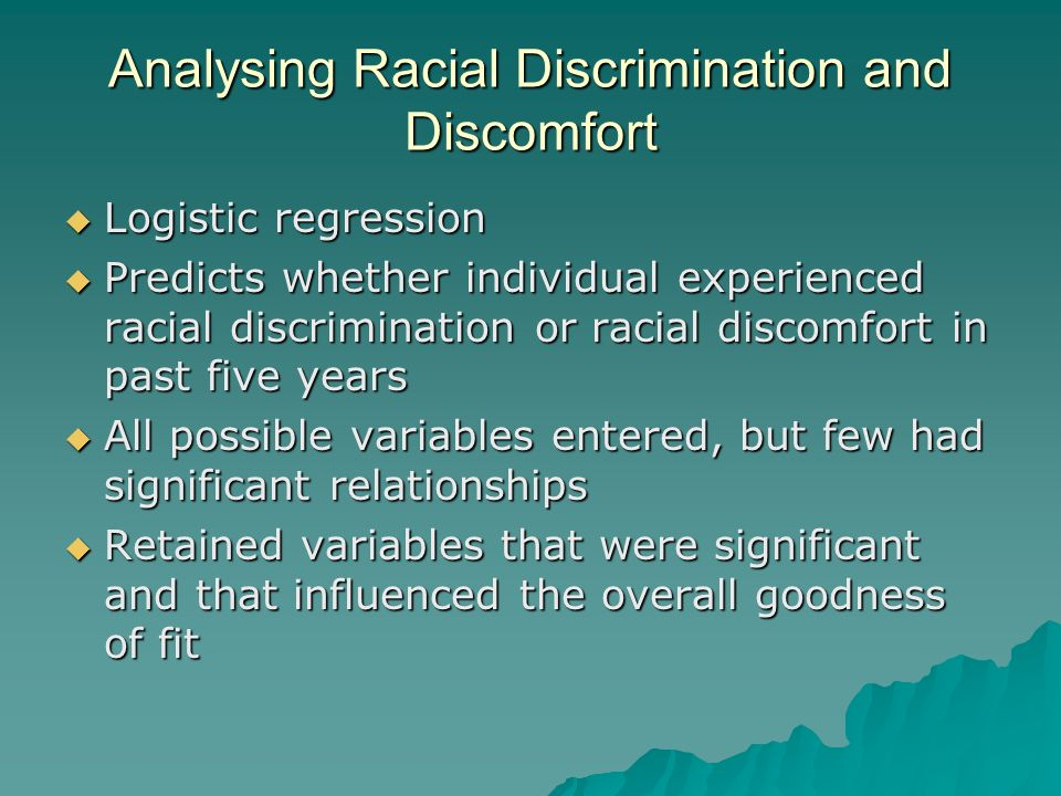 Analysing Racial Discrimination and Discomfort Logistic regression Logistic regression Predicts whether individual experienced racial discrimination or racial discomfort in past five years Predicts whether individual experienced racial discrimination or racial discomfort in past five years All possible variables entered, but few had significant relationships All possible variables entered, but few had significant relationships Retained variables that were significant and that influenced the overall goodness of fit Retained variables that were significant and that influenced the overall goodness of fit