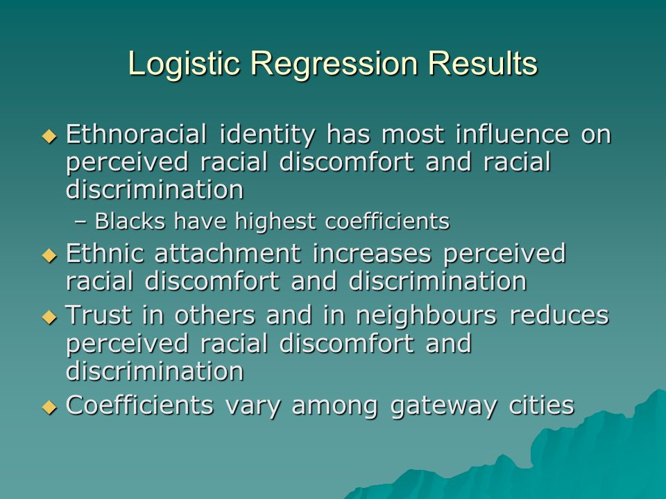 Logistic Regression Results Ethnoracial identity has most influence on perceived racial discomfort and racial discrimination Ethnoracial identity has most influence on perceived racial discomfort and racial discrimination –Blacks have highest coefficients Ethnic attachment increases perceived racial discomfort and discrimination Ethnic attachment increases perceived racial discomfort and discrimination Trust in others and in neighbours reduces perceived racial discomfort and discrimination Trust in others and in neighbours reduces perceived racial discomfort and discrimination Coefficients vary among gateway cities Coefficients vary among gateway cities