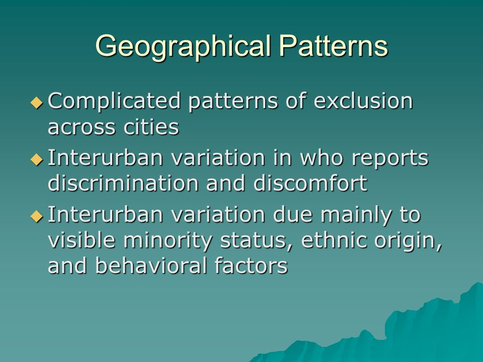 Geographical Patterns Complicated patterns of exclusion across cities Complicated patterns of exclusion across cities Interurban variation in who reports discrimination and discomfort Interurban variation in who reports discrimination and discomfort Interurban variation due mainly to visible minority status, ethnic origin, and behavioral factors Interurban variation due mainly to visible minority status, ethnic origin, and behavioral factors