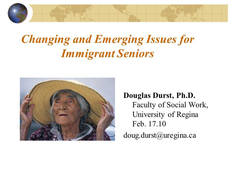 Changing and Emerging Issues for Immigrant Seniors Douglas Durst, Ph.D. Faculty of Social Work, University of Regina Feb. 17.10 doug.durst@uregina.ca
