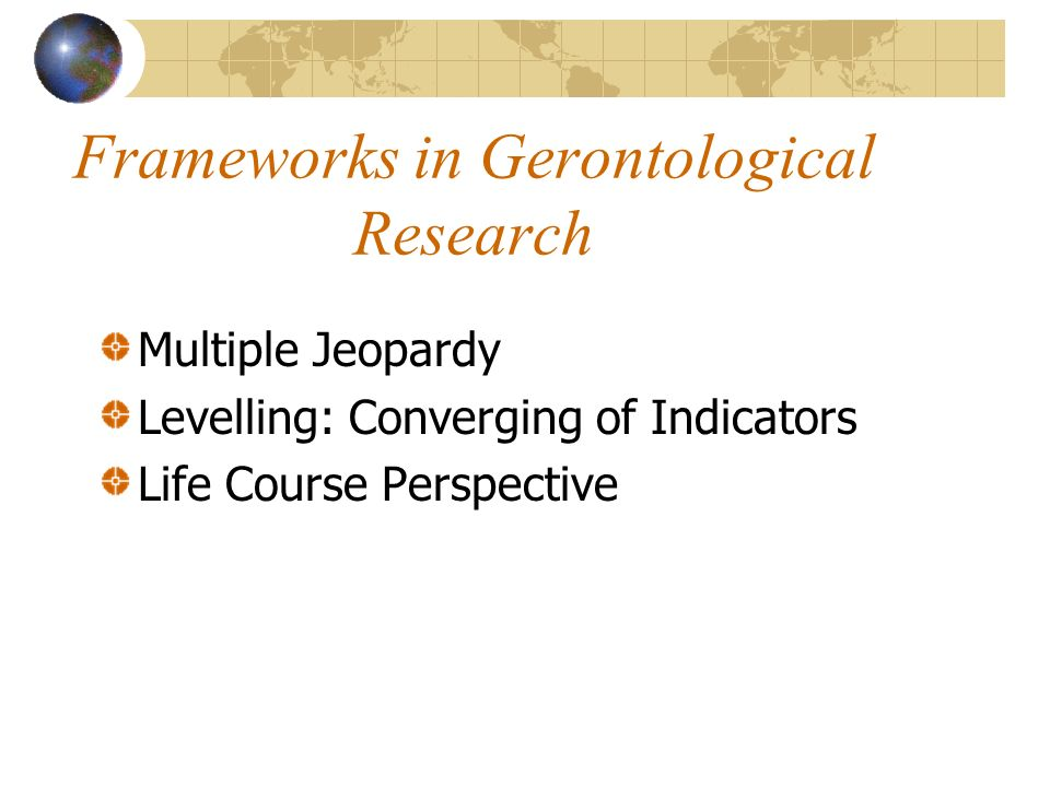 Frameworks in Gerontological Research Multiple Jeopardy Levelling: Converging of Indicators Life Course Perspective