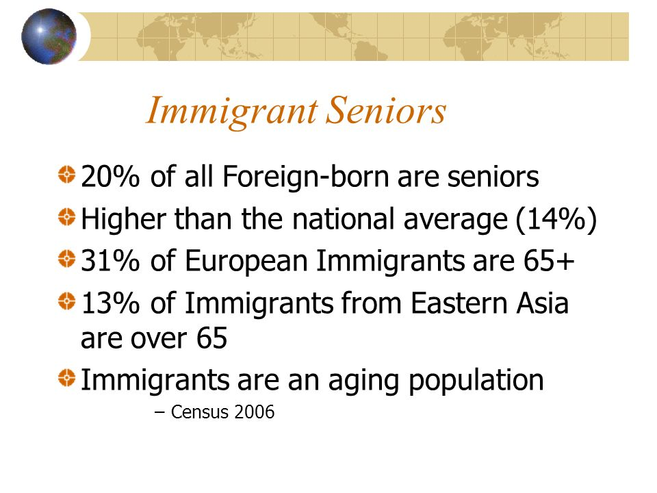 Immigrant Seniors 20% of all Foreign-born are seniors Higher than the national average (14%) 31% of European Immigrants are % of Immigrants from Eastern Asia are over 65 Immigrants are an aging population –Census 2006