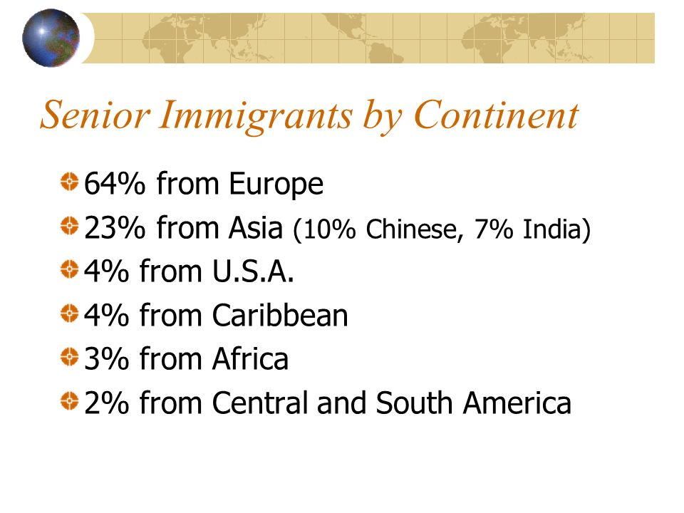 Senior Immigrants by Continent 64% from Europe 23% from Asia (10% Chinese, 7% India) 4% from U.S.A.