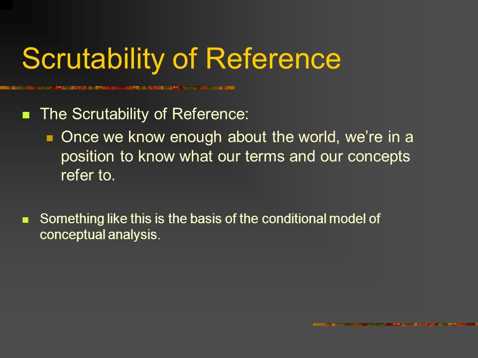 Scrutability of Reference The Scrutability of Reference: Once we know enough about the world, were in a position to know what our terms and our concep