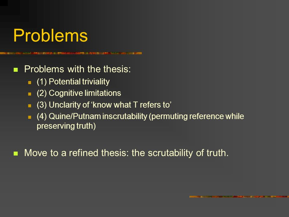 Problems Problems with the thesis: (1) Potential triviality (2) Cognitive limitations (3) Unclarity of know what T refers to (4) Quine/Putnam inscruta
