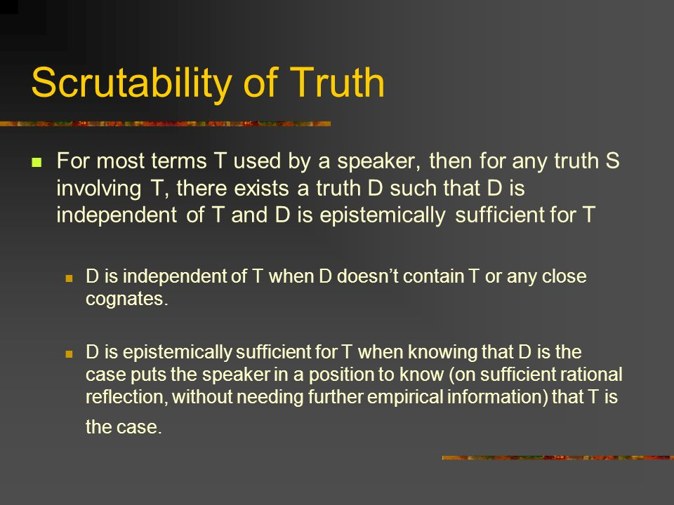 Scrutability of Truth For most terms T used by a speaker, then for any truth S involving T, there exists a truth D such that D is independent of T and