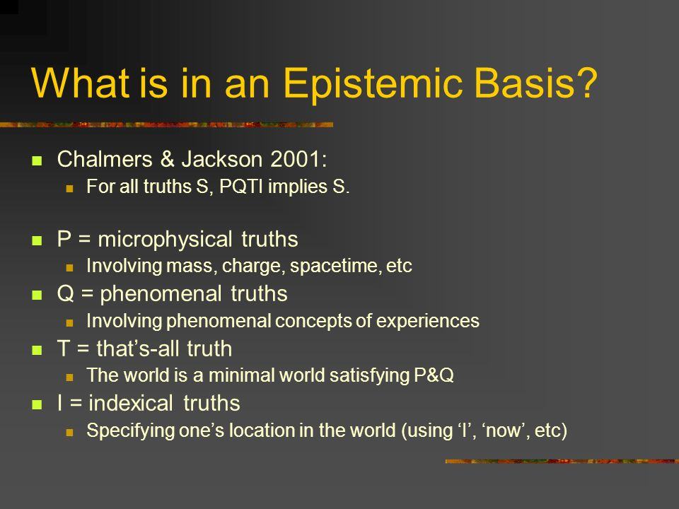 What is in an Epistemic Basis? Chalmers & Jackson 2001: For all truths S, PQTI implies S. P = microphysical truths Involving mass, charge, spacetime,
