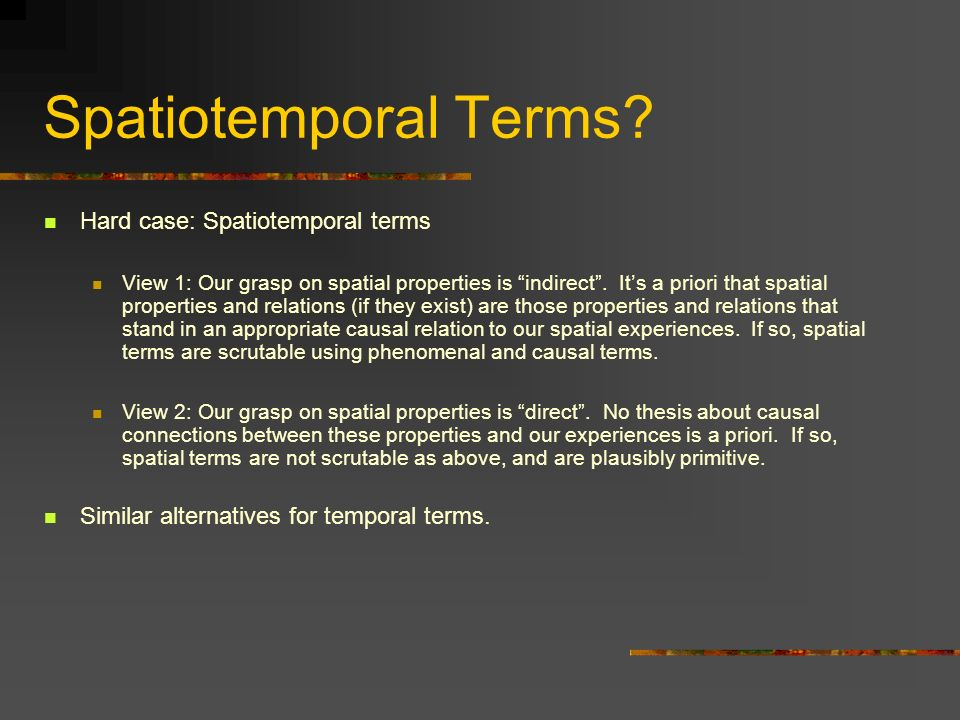 Spatiotemporal Terms? Hard case: Spatiotemporal terms View 1: Our grasp on spatial properties is indirect. Its a priori that spatial properties and re