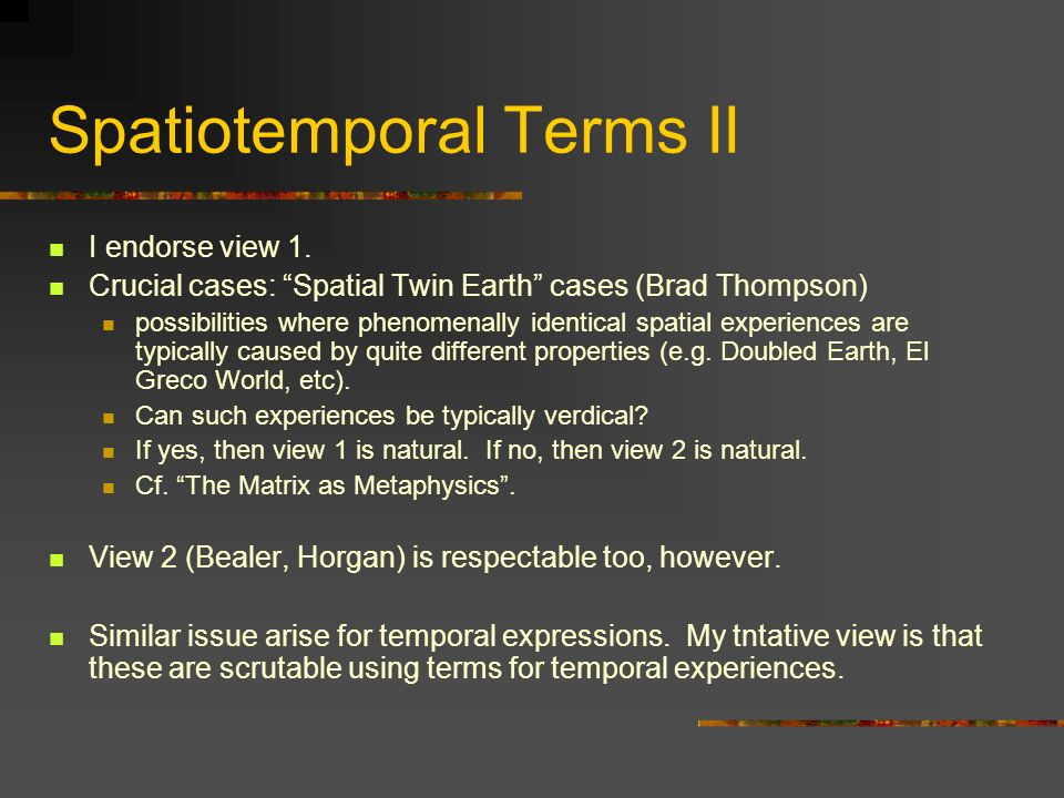 Spatiotemporal Terms II I endorse view 1. Crucial cases: Spatial Twin Earth cases (Brad Thompson) possibilities where phenomenally identical spatial e