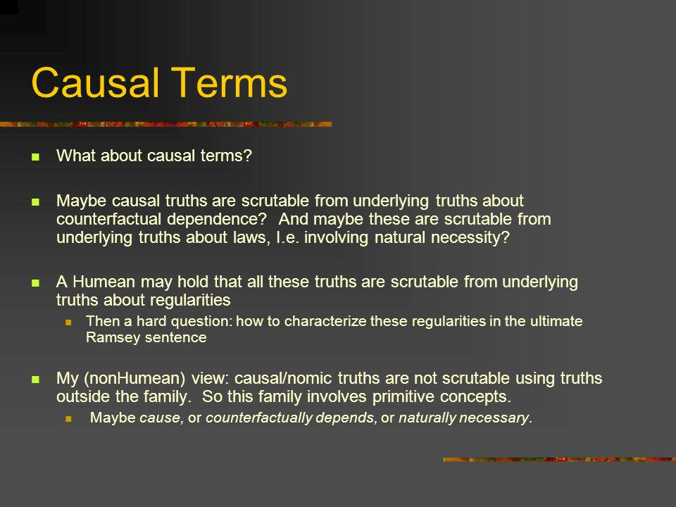 Causal Terms What about causal terms? Maybe causal truths are scrutable from underlying truths about counterfactual dependence? And maybe these are sc