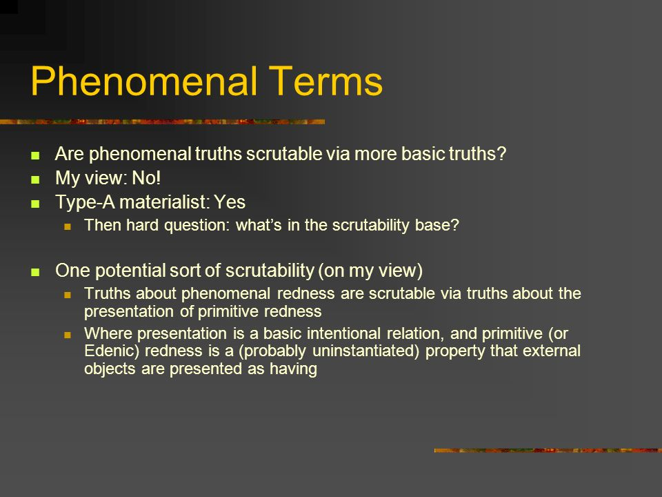 Phenomenal Terms Are phenomenal truths scrutable via more basic truths? My view: No! Type-A materialist: Yes Then hard question: whats in the scrutabi