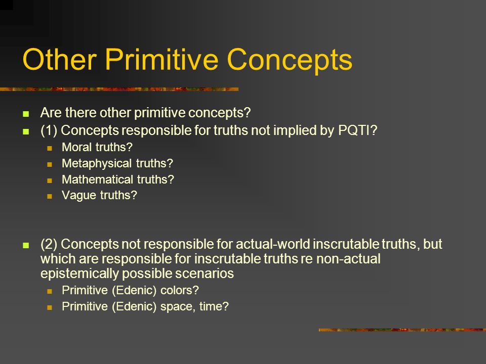 Other Primitive Concepts Are there other primitive concepts? (1) Concepts responsible for truths not implied by PQTI? Moral truths? Metaphysical truth