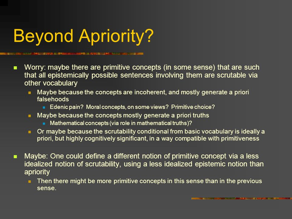 Beyond Apriority? Worry: maybe there are primitive concepts (in some sense) that are such that all epistemically possible sentences involving them are