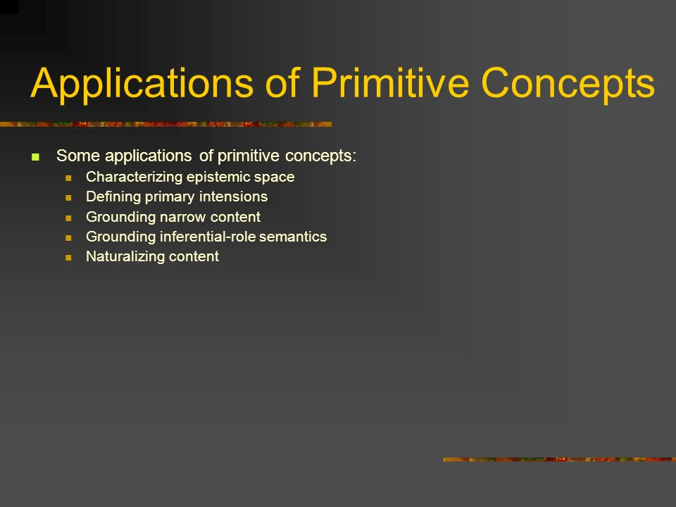 Applications of Primitive Concepts Some applications of primitive concepts: Characterizing epistemic space Defining primary intensions Grounding narro