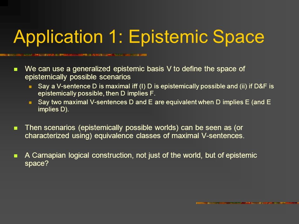 Application 1: Epistemic Space We can use a generalized epistemic basis V to define the space of epistemically possible scenarios Say a V-sentence D i