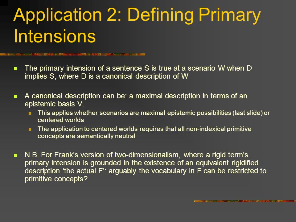 Application 2: Defining Primary Intensions The primary intension of a sentence S is true at a scenario W when D implies S, where D is a canonical desc