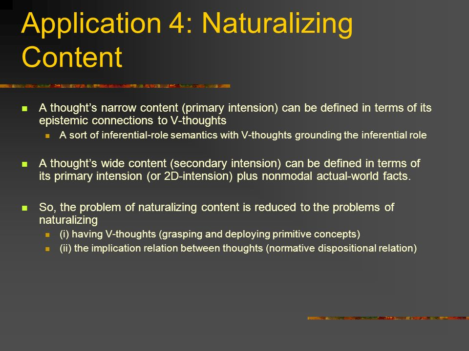 Application 4: Naturalizing Content A thoughts narrow content (primary intension) can be defined in terms of its epistemic connections to V-thoughts A