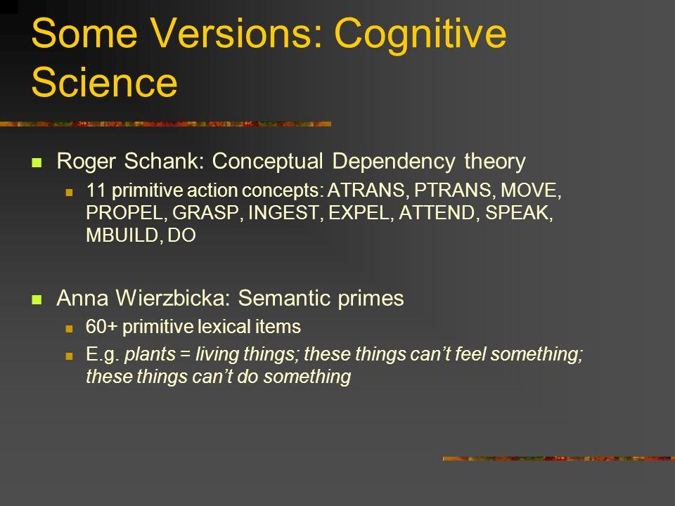 Some Versions: Cognitive Science Roger Schank: Conceptual Dependency theory 11 primitive action concepts: ATRANS, PTRANS, MOVE, PROPEL, GRASP, INGEST,