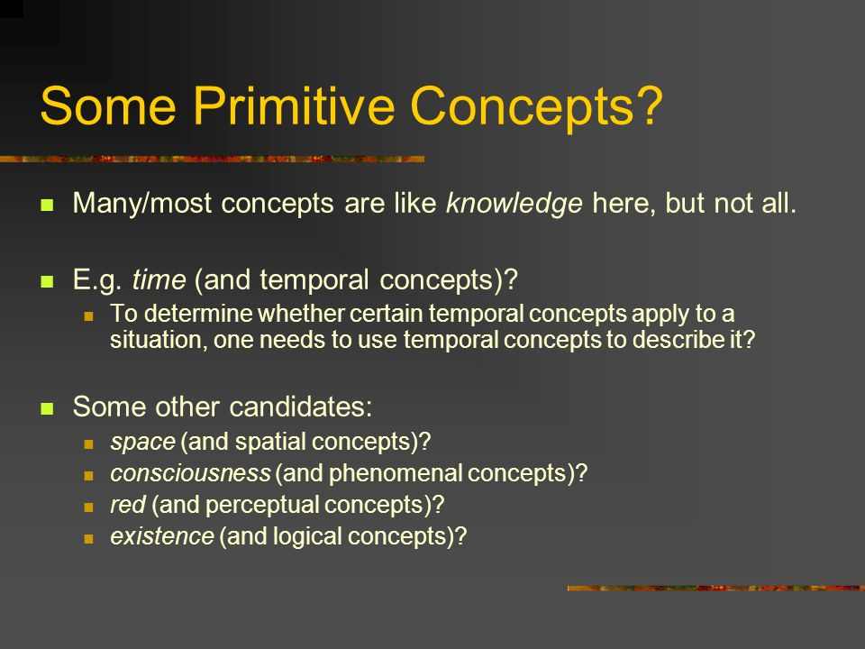 Some Primitive Concepts? Many/most concepts are like knowledge here, but not all. E.g. time (and temporal concepts)? To determine whether certain temp