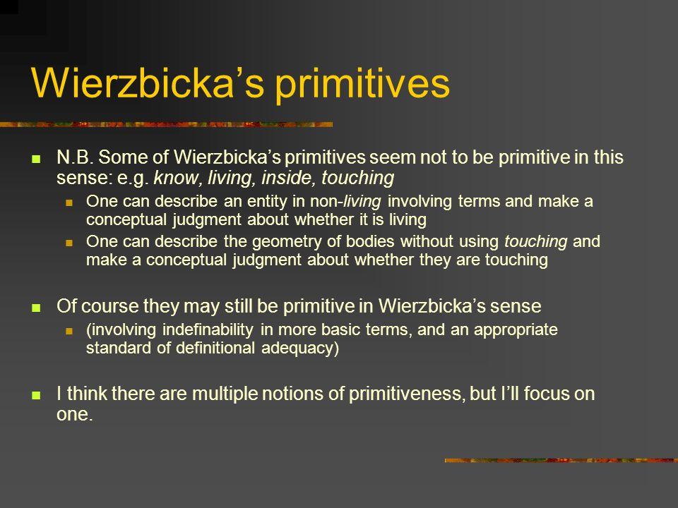 Wierzbickas primitives N.B. Some of Wierzbickas primitives seem not to be primitive in this sense: e.g. know, living, inside, touching One can describ