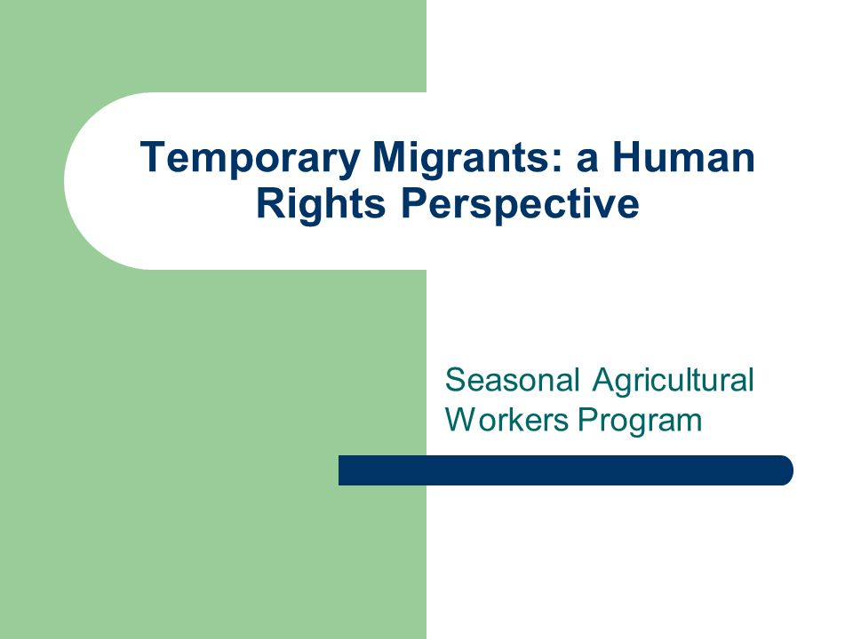 Temporary Migrants: a Human Rights Perspective Seasonal Agricultural Workers Program