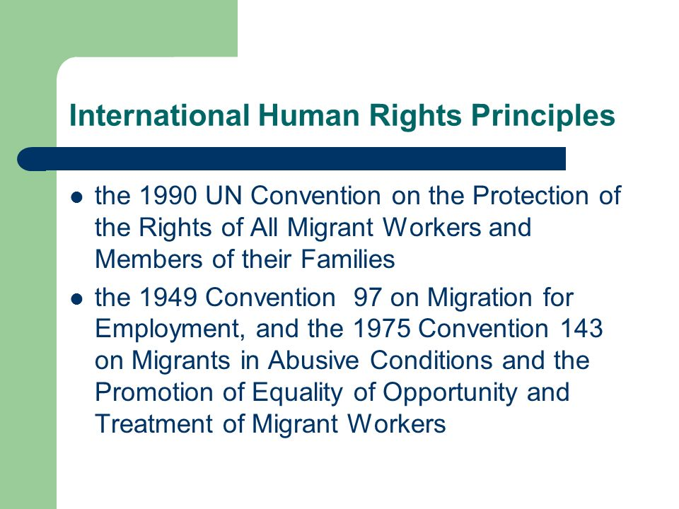International Human Rights Principles the 1990 UN Convention on the Protection of the Rights of All Migrant Workers and Members of their Families the 1949 Convention 97 on Migration for Employment, and the 1975 Convention 143 on Migrants in Abusive Conditions and the Promotion of Equality of Opportunity and Treatment of Migrant Workers