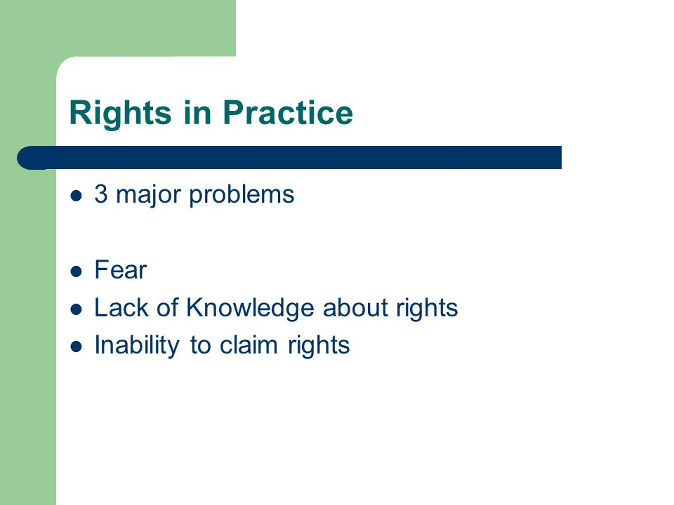 Rights in Practice 3 major problems Fear Lack of Knowledge about rights Inability to claim rights
